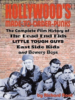 Hollywood's Made To Order Punks: The Dead End Kids, Little Tough Guys, East Side Kids And The Bowery Boys