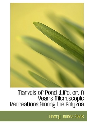 Marvels of Pond-: Life; Or, a Year's Microscopic Recreations Among the Polyzoa