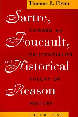 Sartre, Foucault, and Historical Reason, Volume 1: Toward an Existentialist Theory of History