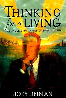 Thinking for a Living: Creating Ideas That Revitalize Your Business, Career, and Life