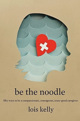 Be the Noddle: Fifty Ways to Be a Compassionate, Courageous, Crazy-Good Caregiver