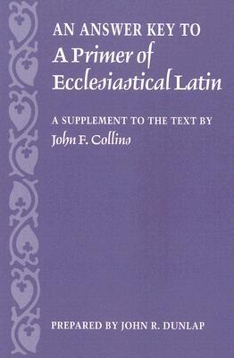 An Answer Key to a Primer of Ecclesiastical Latin: A Supplement to the Text