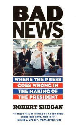 Bad News: Where the Press Goes Wrong in the Making of the President