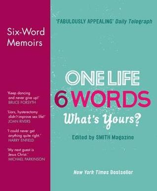 one-life-6-words-what-s-yours-six-word-memoirs-from-smith-magazine