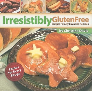 Irresistibly Gluten Free: Simple Family Favorite Recipes