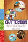 Crafternoon: A Guide to Getting Artsy and Crafty with Your Friends All Year Long