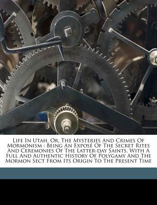 Life in Utah, Or, the Mysteries and Crimes of Mormonism: Being an Expose of the Secret Rites and Ceremonies of the Latter-Day Saints, with a Full and