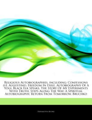 Articles on Religious Autobiographies, Including: Confessions (St. Augustine), Freedom in Exile, Autobiography of a Yogi, Black Elk Speaks, the Story of My Experiments with Truth, Steps Along the Way: A Spiritual Autobiography