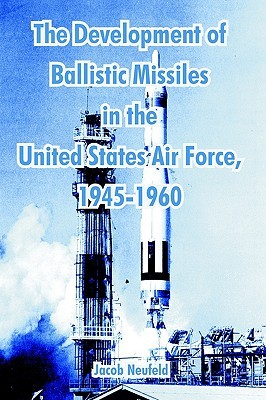 The Development of Ballistic Missiles in the United States Air Force, 1945-1960