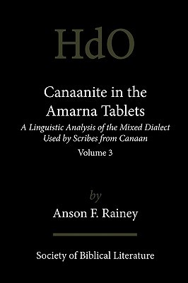 Canaanite In The Amarna Tablets: A Linguistic Analysis Of The Mixed Dialect Used By Scribes From Canaan, Volume 3