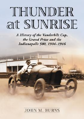 Thunder at Sunrise: A History of the Vanderbilt Cup, the Grand Prize and the Indianapolis 500, 1904-1916