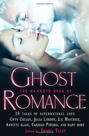 The Mammoth Book of Ghost Romance: 18 Tales of Love After Death. Edited by Trisha Telep