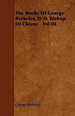 The Works of George Berkeley, D. D. Bishop of Cloyne - Vol III