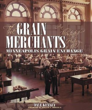 The Grain Merchants: An Illustrated History of the Minneapolis Grain Exchange
