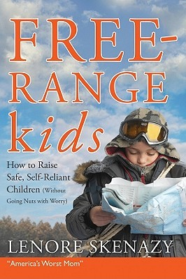 Free-Range Kids, How to Raise Safe, Self-Reliant Children by Lenore Skenazy