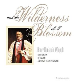 And the Wilderness Shall Blossom: Henry Benjamin Whiple, Churchman, Educator, Advocate for the Indians