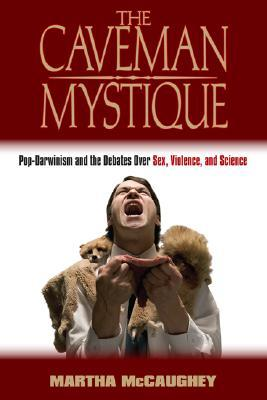 The Caveman Mystique: Pop-Darwinism and the Debates Over Sex, Violence, and Science