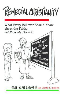 Remedial Christianity: What Every Believer Should Know about the Faith, But Probably Doesn't