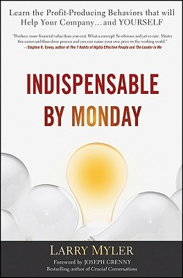 Indispensable by Monday: Learn the Profit-Producing Behaviors That Will Help Your Company... and Yourself