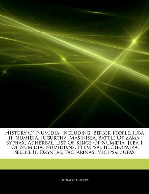 Articles on History of Numidia, Including: Berber People, Juba II, Numidia, Jugurtha, Masinissa, Battle of Zama, Syphax, Adherbal, List of Kings of Numidia, Juba I of Numidia, Numidians, Hiempsal II, Cleopatra Selene II, Oxyntas