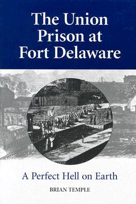 The Union Prison at Fort Delaware: A Perfect Hell on Earth