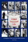 A Well Seasoned Life: A Daughter's Tales from Her Father's Kitchen