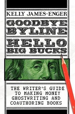 Goodbye Byline, Hello Big Bucks by Kelly James-Enger