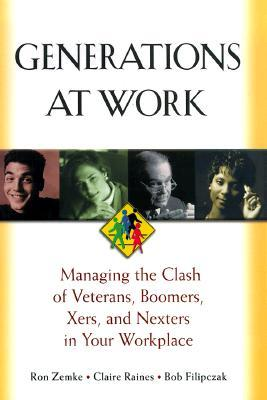 Generations at Work: Managing the Clash of Veterans, Boomers, Xers, Nexters in Your Workplace