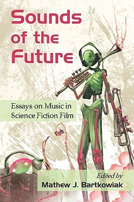 Sounds Of The Future Essays On Music In Science Fiction Film By