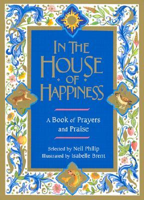 In the House of Happiness: A Book of Prayer and Praise por Neil Philip MOBI PDF