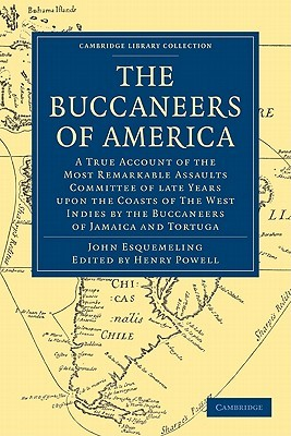 The Buccaneers of America: A True Account of the Most Remarkable Assaults Committed of Late Years Upon the Coast of the West Indies by the Buccaneers of Jamaica and Tortuga