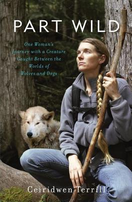 Part Wild: One Womans Journey with a Creature Caught Between the Worlds of Wolves and Dogs