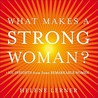 What Makes a Strong Woman? 101 Insights from Some Remarkable Women