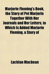 Marjorie Fleming's Book, the Story of Pet Marjorie Together with Her Journals and Her Letters, to Which Is Added Marjorie Fleming, a Story of