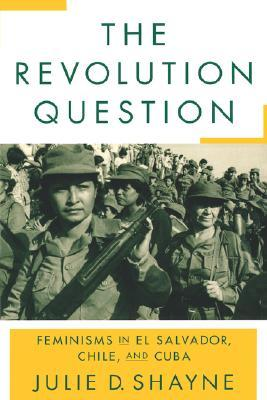 The Revolution Question: Feminisms in El Salvador, Chile, and Cuba