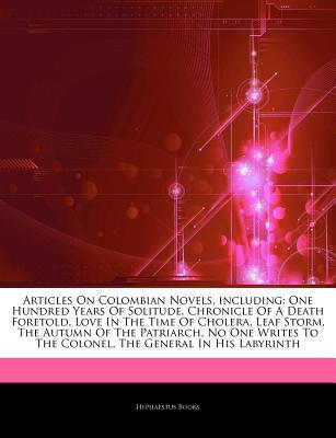 Articles on Colombian Novels, Including: One Hundred Years of Solitude, Chronicle of a Death Foretold, Love in the Time of Cholera, Leaf Storm, the Autumn of the Patriarch, No One Writes to the Colonel, the General in His Labyrinth