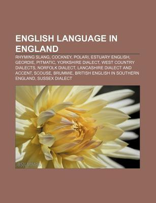 English Language in England: Rhyming Slang, Cockney, Polari, Estuary English, Geordie, Pitmatic, Yorkshire Dialect, West Country Dialects
