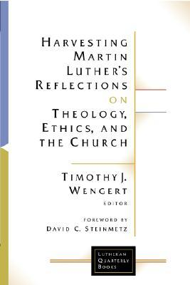 Harvesting Martin Luther's Reflections on Theology, Ethics, a... by Timothy J. Wengert