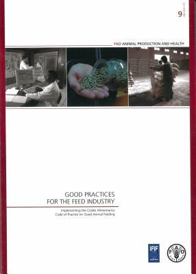 Good Practices for the Feed Industry: Implementing the Codex Alimentarius Code of Practice on Good Animal Feeding: Fao Animal Production and Health Manual No. 9