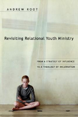 Ebook Revisiting Relational Youth Ministry: From a Strategy of Influence to a Theology of Incarnation by Andrew Root TXT!