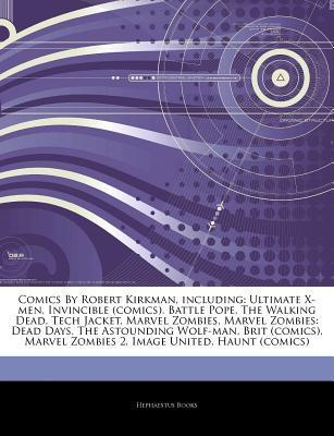 Articles on Comics by Robert Kirkman, Including: Ultimate X-Men, Invincible (Comics), Battle Pope, the Walking Dead, Tech Jacket, Marvel Zombies, Marvel Zombies: Dead Days, the Astounding Wolf-Man, Brit (Comics), Marvel Zombies 2