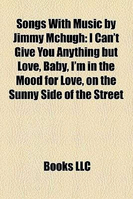 Songs With Music by Jimmy Mchugh: I Can't Give You Anything but Love, Baby, I'm in the Mood for Love, on the Sunny Side of the Street