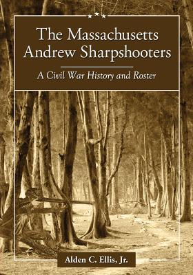 The Massachusetts Andrew Sharpshooters: A Civil War History and Roster