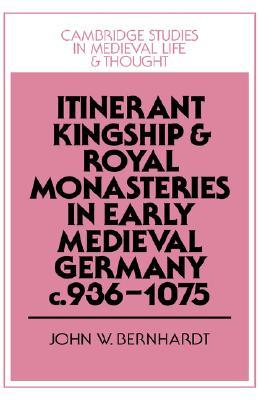 Itinerant Kingship and Royal Monasteries in Early Medieval Germany, C.936 1075