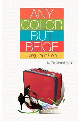 Any Color But Beige: Living Life in Color by Catherine LaRose