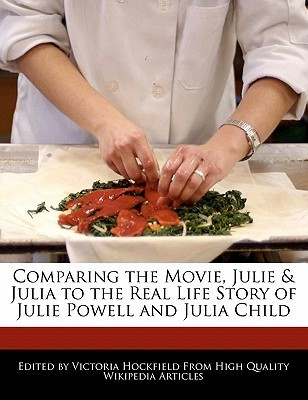 Comparing the Movie, Julie & Julia to the Real Life Story of Julie Powell and Julia Child