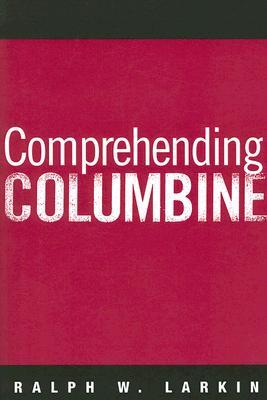Comprehending Columbine by Ralph W. Larkin
