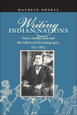 Writing Indian Nations: Native Intellectuals and the Politics of Historiography, 1827-1863