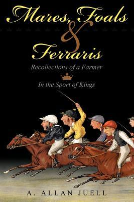 Mares, Foals & Ferraris: Recollections of a Farmer in the Sport of Kings