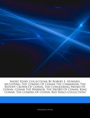 Articles on Short Story Collections by Robert E. Howard, Including: The Coming of Conan the Cimmerian, the Bloody Crown of Conan, the Conquering Sword of Conan, Conan the Warrior, the Sword of Conan, King Conan, the Coming of Conan